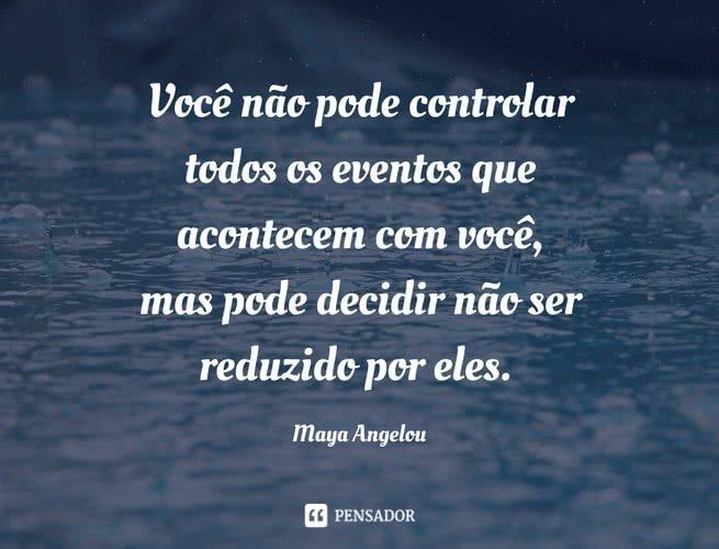 Você não pode controlar todos os eventos que acontecem com você, mas pode decidir não ser reduzido por eles. Maya Angelou