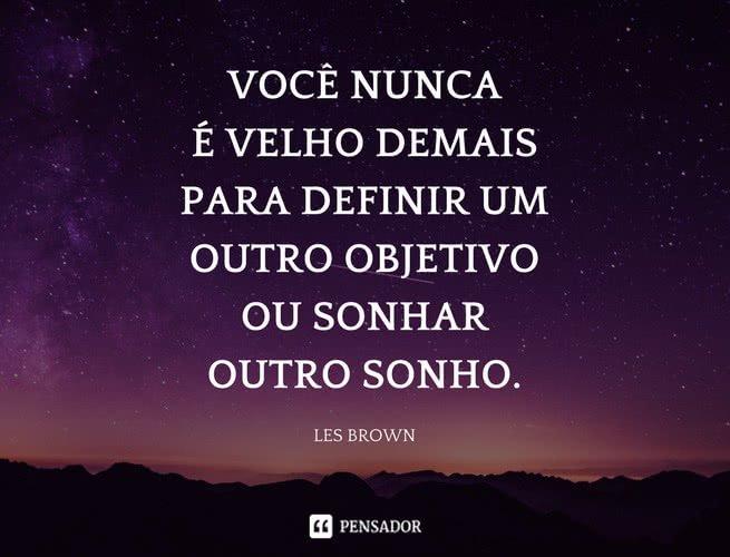 Você nunca é velho demais para definir um outro objetivo ou sonhar outro sonho. Les Brown