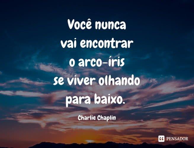 Você nunca vai encontrar o arco-íris se viver olhando para baixo. Charlie Chaplin
