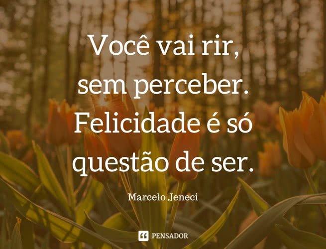 Você vai rir, sem perceber Felicidade é só questão de ser  Marcelo Jeneci