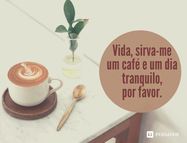 Vida, sirva-me um café e um dia tranquilo, por favor.